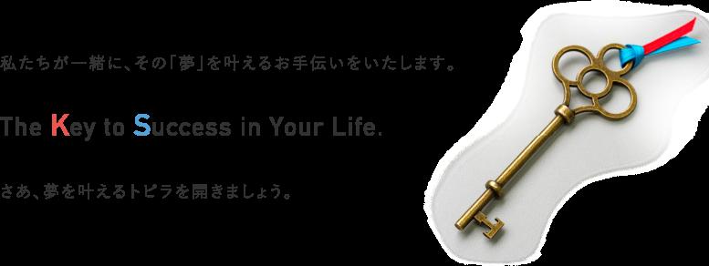 私たちが一緒に、その「夢」を叶えるお手伝いをいたします。The Key to Success in Your Life.さあ、夢を叶えるトビラを開きましょう。